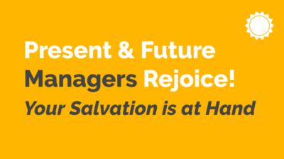 Present & Future Managers Rejoice! Your Salvation Is At Hand!